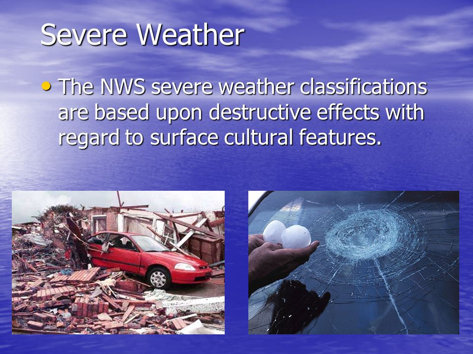 Severe Weather The NWS severe weather classifications are based upon destructive effects with regard to surface cultural features.