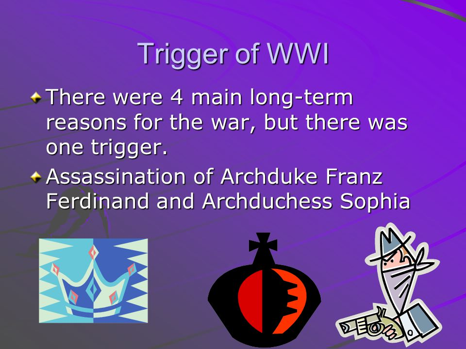 Trigger of WWI There were 4 main long-term reasons for the war, but there was one trigger.