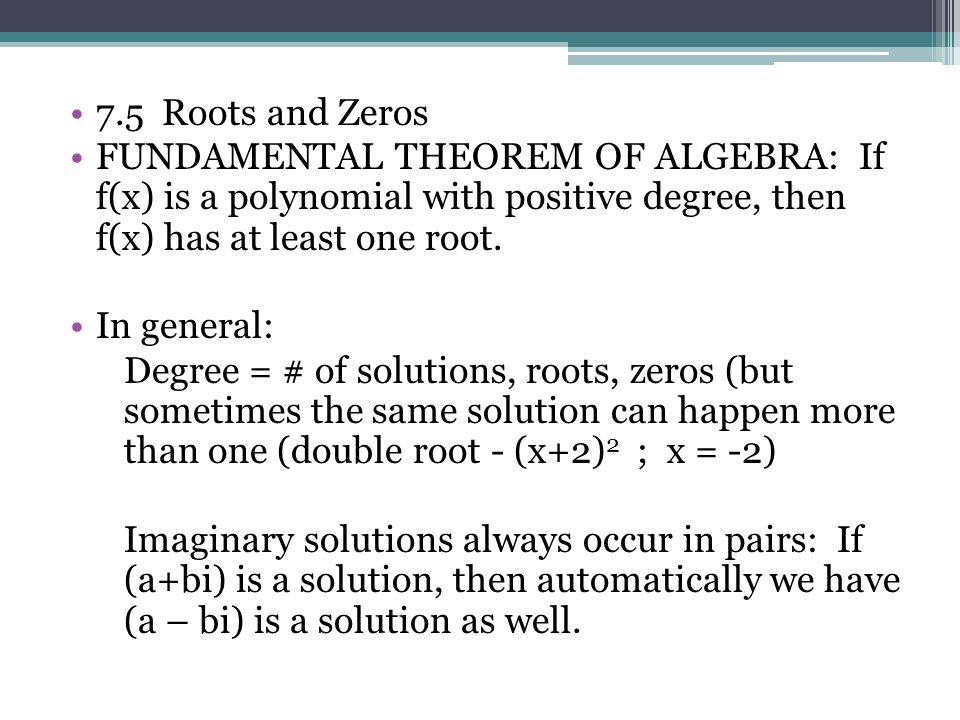 7.5 Roots and Zeros FUNDAMENTAL THEOREM OF ALGEBRA: If f(x) is a polynomial with positive degree, then f(x) has at least one root.