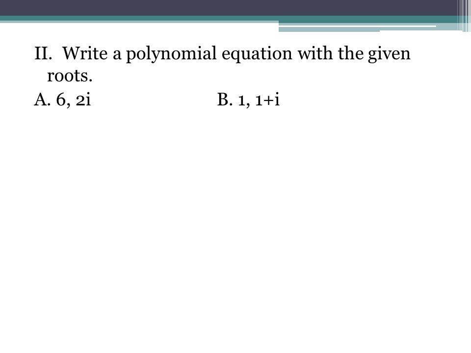 II. Write a polynomial equation with the given roots.