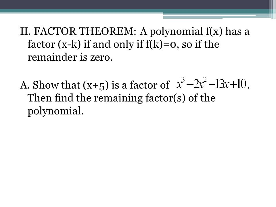 II. FACTOR THEOREM: A polynomial f(x) has a factor (x-k) if and only if f(k)=0, so if the remainder is zero.