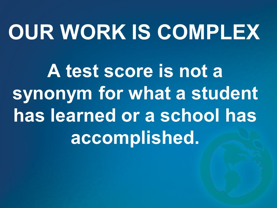 OUR WORK IS COMPLEX A test score is not a synonym for what a student has learned or a school has accomplished.