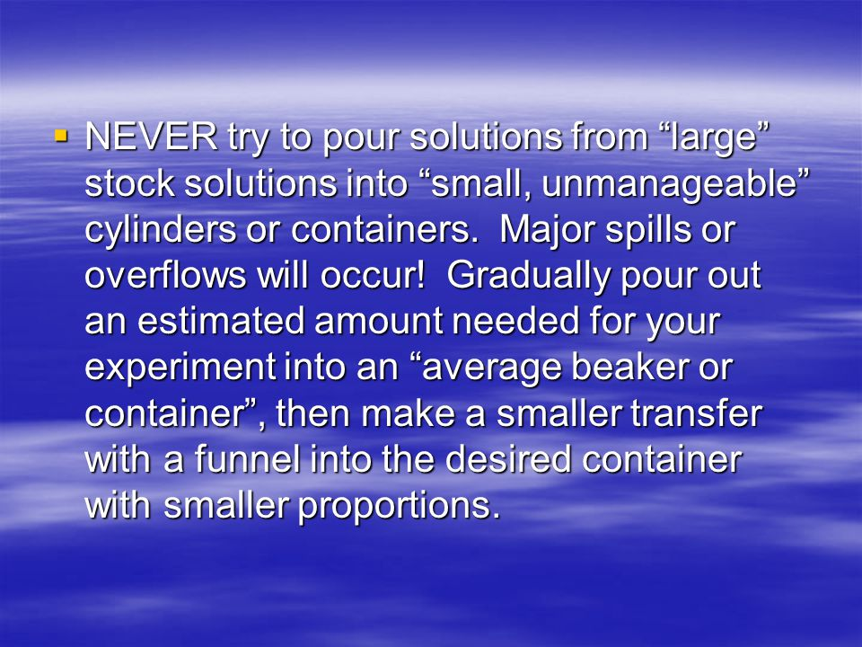 NEVER try to pour solutions from large stock solutions into small, unmanageable cylinders or containers.