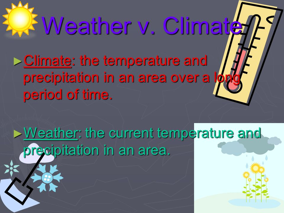 Weather v. Climate Climate: the temperature and precipitation in an area over a long period of time.