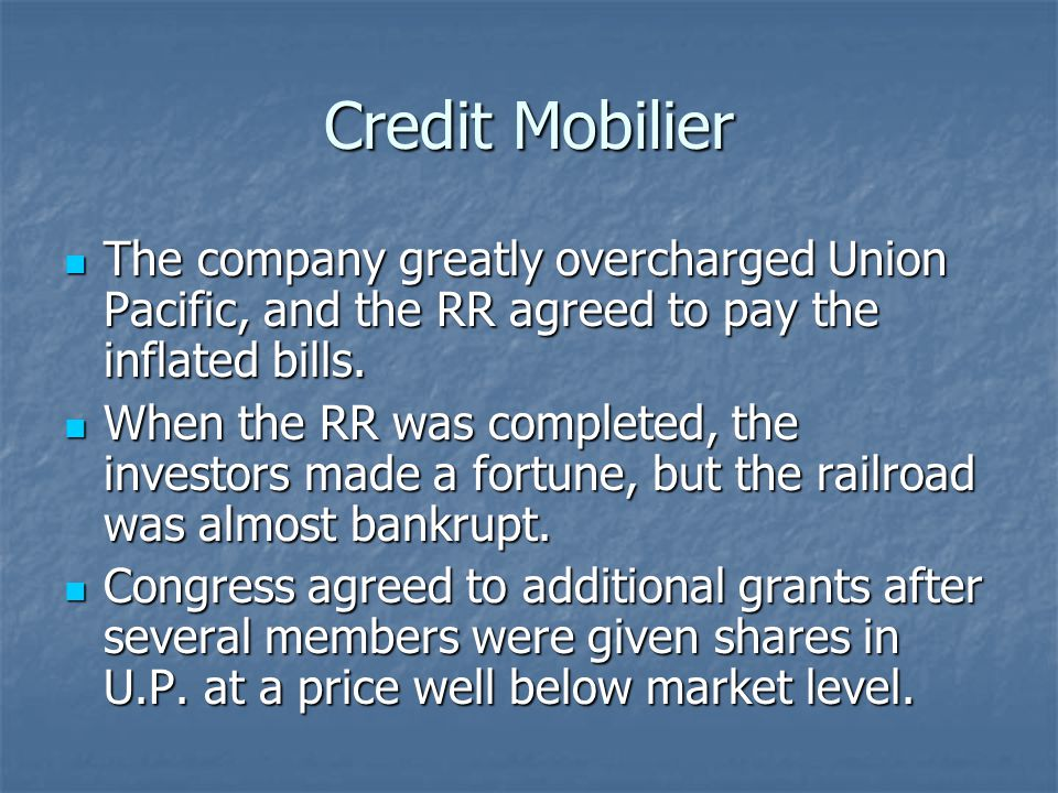 Credit Mobilier The company greatly overcharged Union Pacific, and the RR agreed to pay the inflated bills.