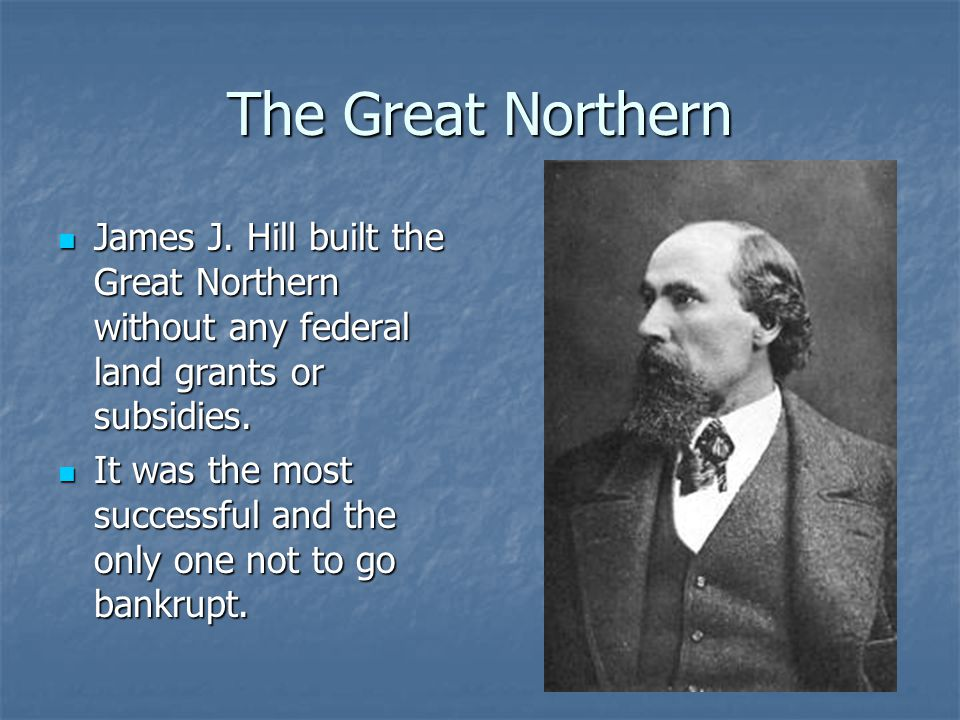 The Great Northern James J. Hill built the Great Northern without any federal land grants or subsidies.
