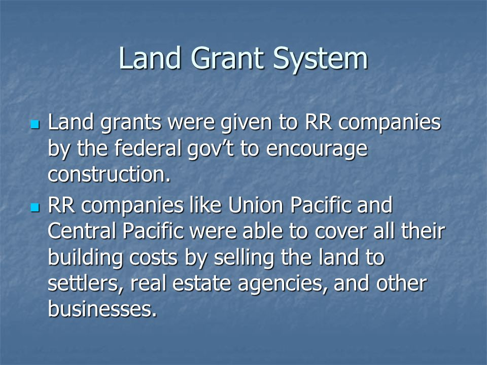 Land Grant System Land grants were given to RR companies by the federal gov't to encourage construction.