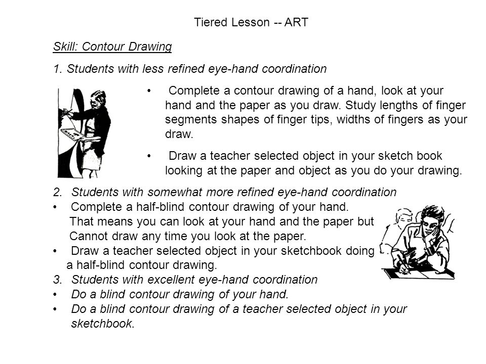 Tiered Lesson -- ART Skill: Contour Drawing. 1. Students with less refined eye-hand coordination.