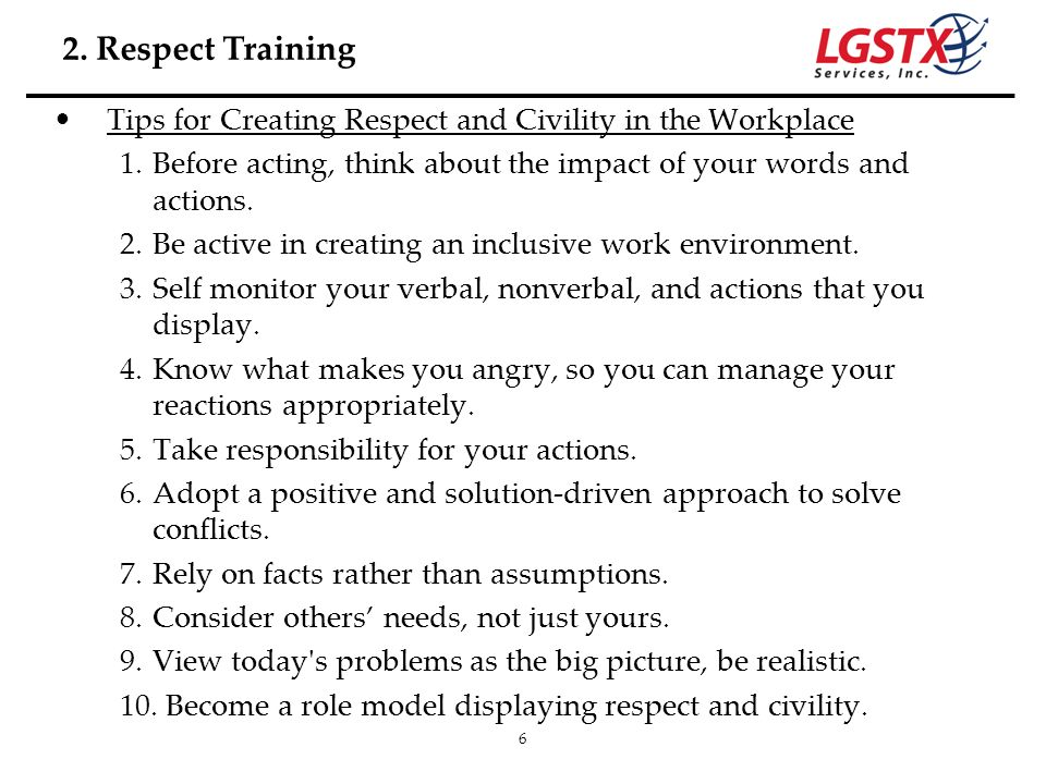 2. Respect Training Tips for Creating Respect and Civility in the Workplace. Before acting, think about the impact of your words and actions.