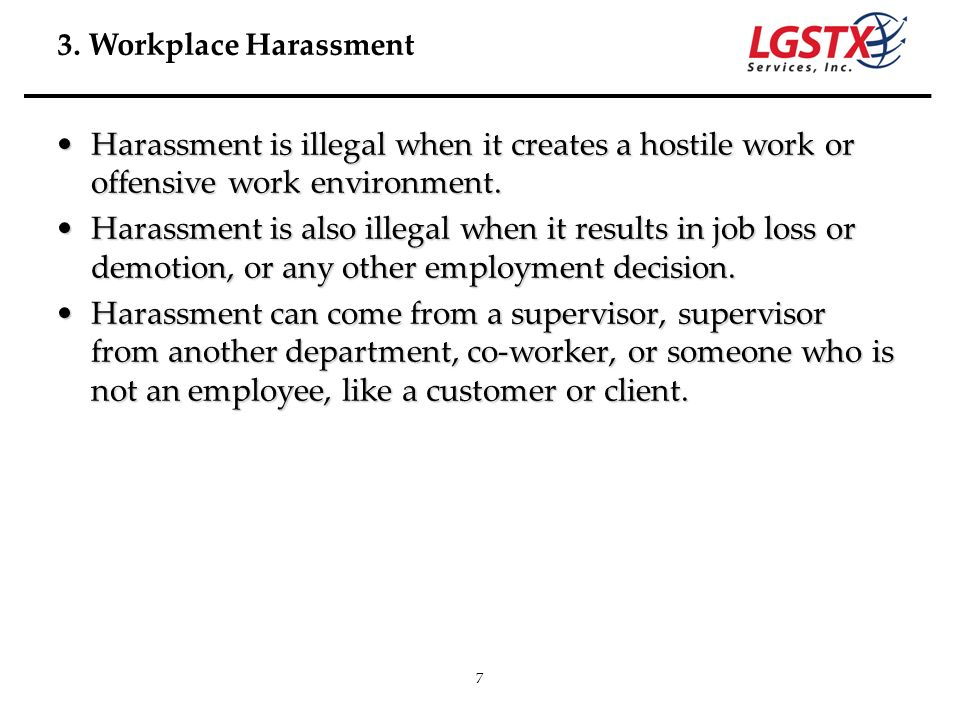 3. Workplace Harassment Harassment is illegal when it creates a hostile work or offensive work environment.