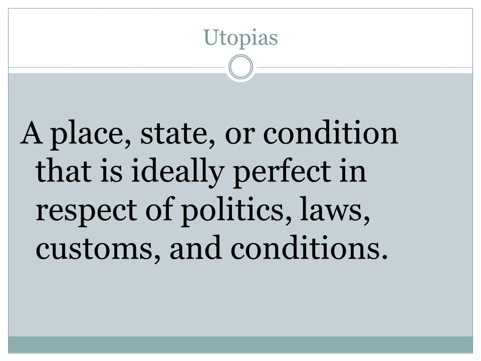 Utopias A place, state, or condition that is ideally perfect in respect of politics, laws, customs, and conditions.