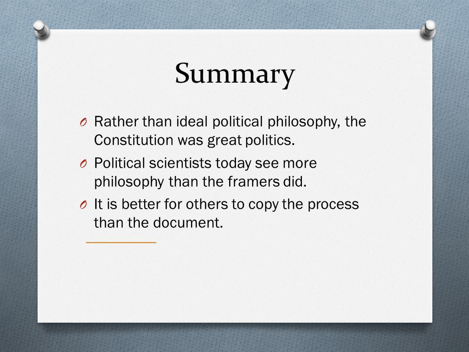 Summary Rather than ideal political philosophy, the Constitution was great politics.