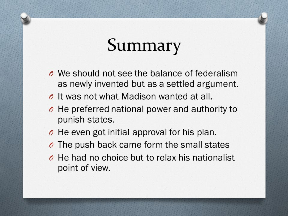 Summary We should not see the balance of federalism as newly invented but as a settled argument. It was not what Madison wanted at all.