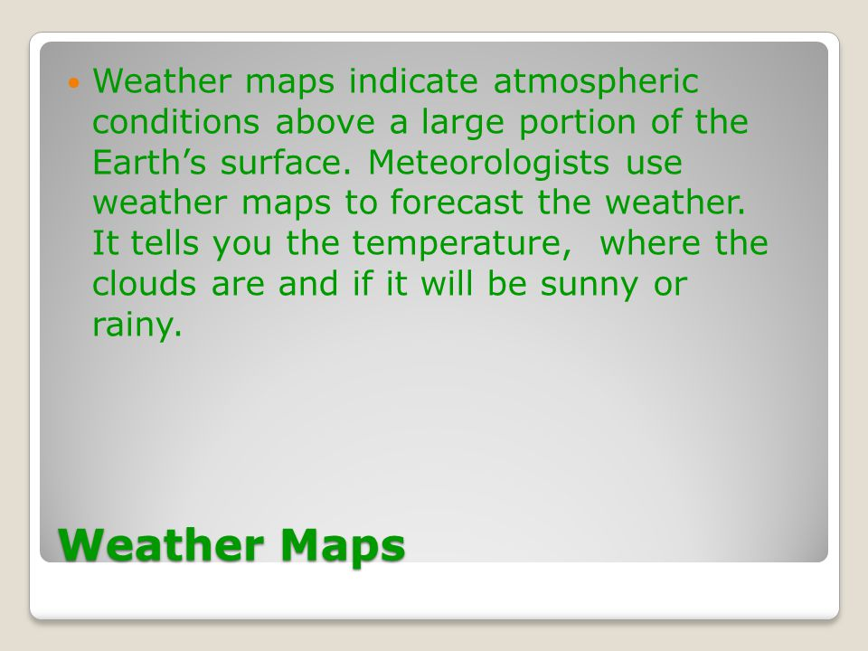 Weather maps indicate atmospheric conditions above a large portion of the Earth's surface. Meteorologists use weather maps to forecast the weather. It tells you the temperature, where the clouds are and if it will be sunny or rainy.