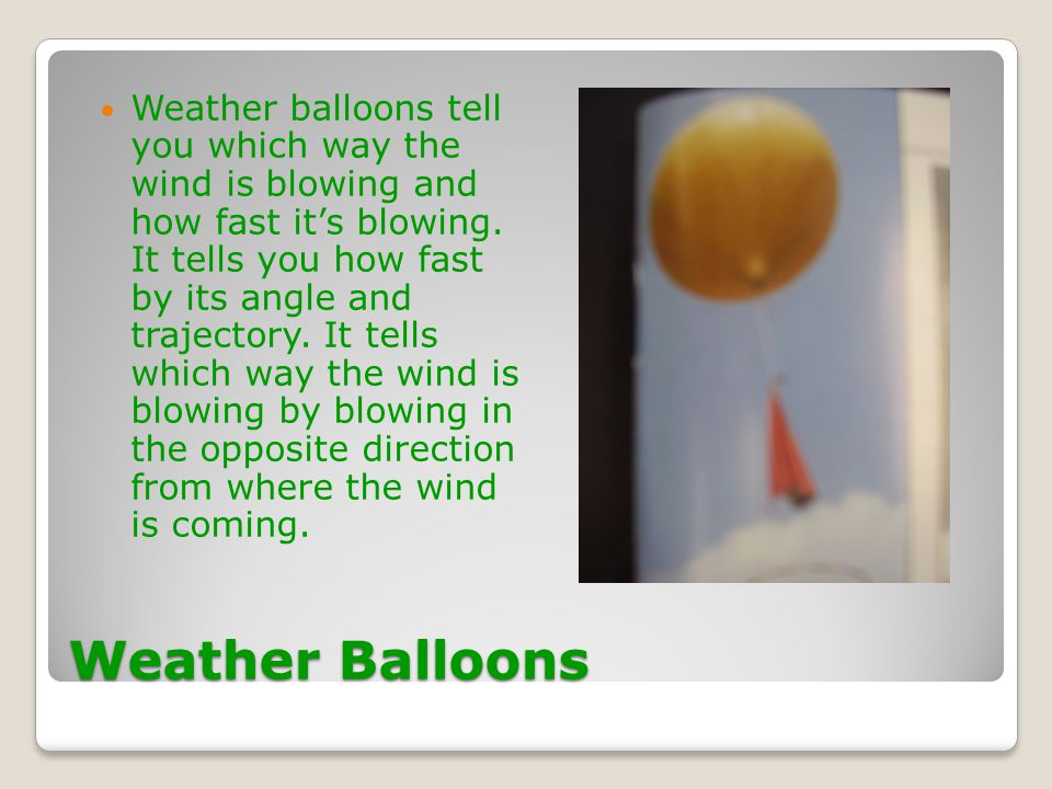 Weather balloons tell you which way the wind is blowing and how fast it's blowing. It tells you how fast by its angle and trajectory. It tells which way the wind is blowing by blowing in the opposite direction from where the wind is coming.