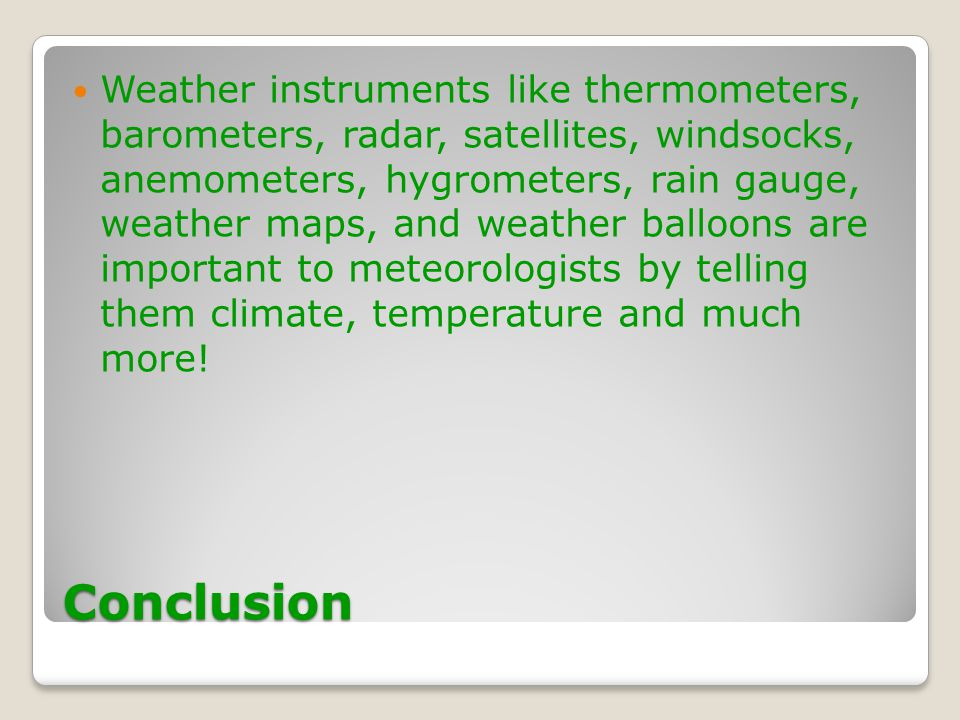 Weather instruments like thermometers, barometers, radar, satellites, windsocks, anemometers, hygrometers, rain gauge, weather maps, and weather balloons are important to meteorologists by telling them climate, temperature and much more!