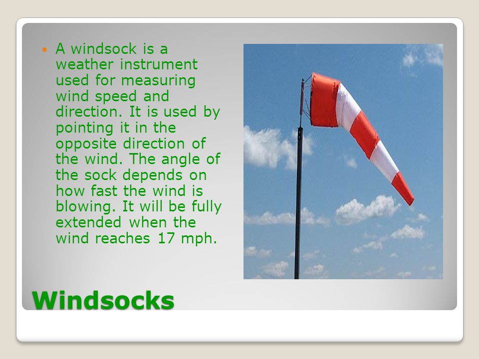 A windsock is a weather instrument used for measuring wind speed and direction. It is used by pointing it in the opposite direction of the wind. The angle of the sock depends on how fast the wind is blowing. It will be fully extended when the wind reaches 17 mph.