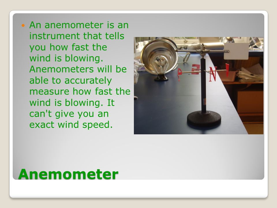 An anemometer is an instrument that tells you how fast the wind is blowing. Anemometers will be able to accurately measure how fast the wind is blowing. It can t give you an exact wind speed.