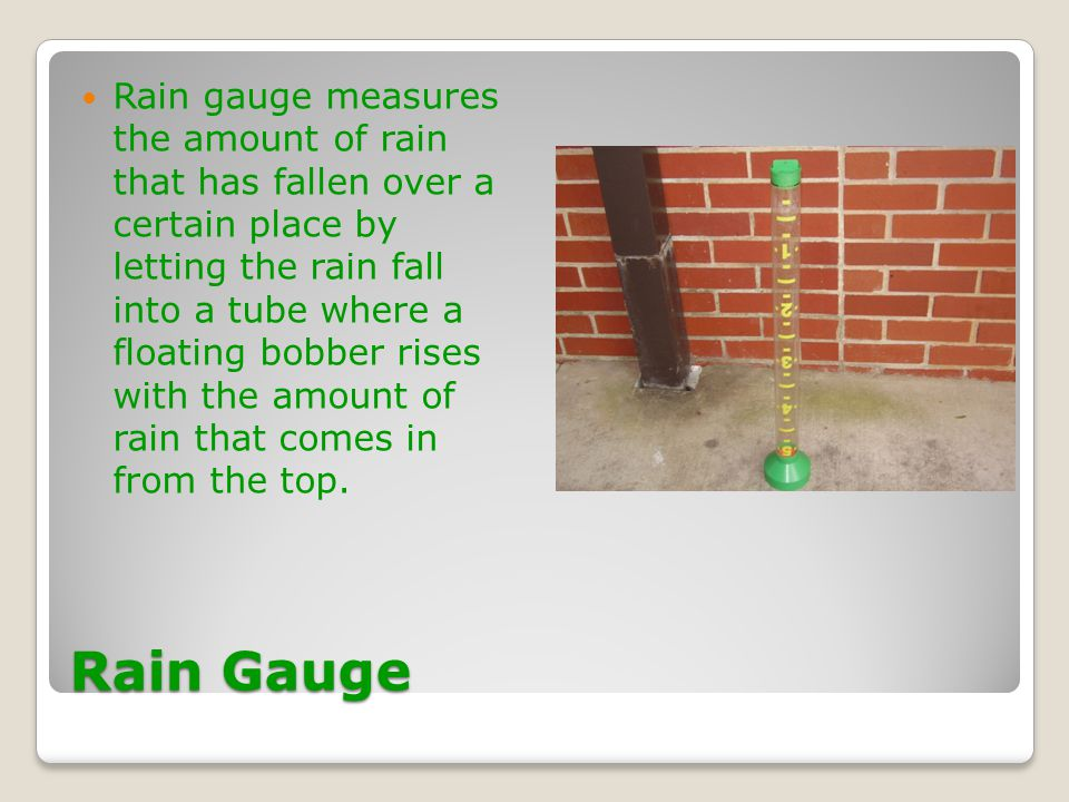 Rain gauge measures the amount of rain that has fallen over a certain place by letting the rain fall into a tube where a floating bobber rises with the amount of rain that comes in from the top.