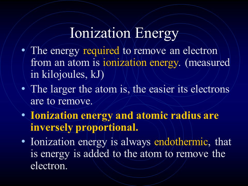 Ionization Energy The energy required to remove an electron from an atom is ionization energy. (measured in kilojoules, kJ)