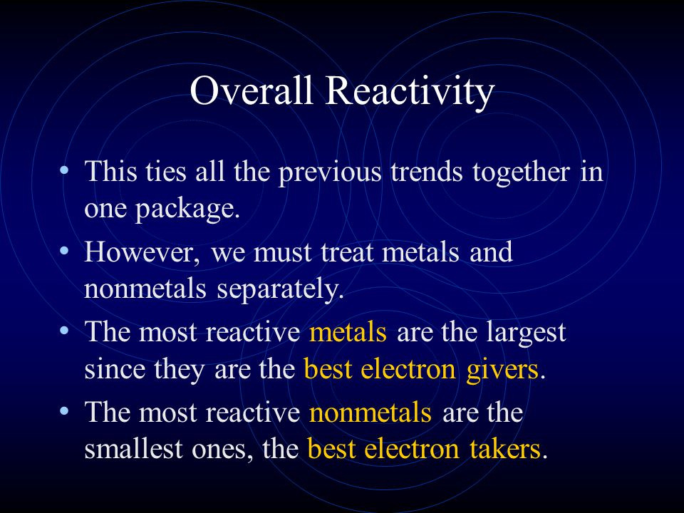 Overall Reactivity This ties all the previous trends together in one package. However, we must treat metals and nonmetals separately.