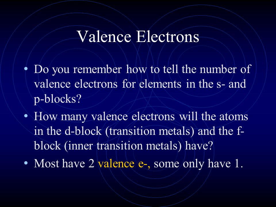 Valence Electrons Do you remember how to tell the number of valence electrons for elements in the s- and p-blocks