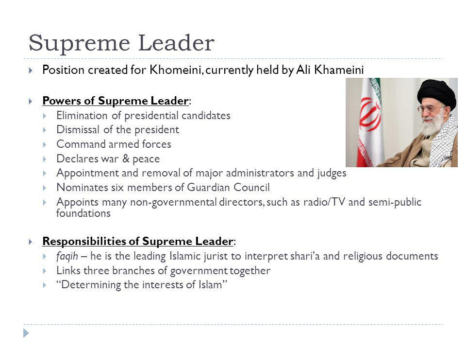Supreme Leader Position created for Khomeini, currently held by Ali Khameini. Powers of Supreme Leader: