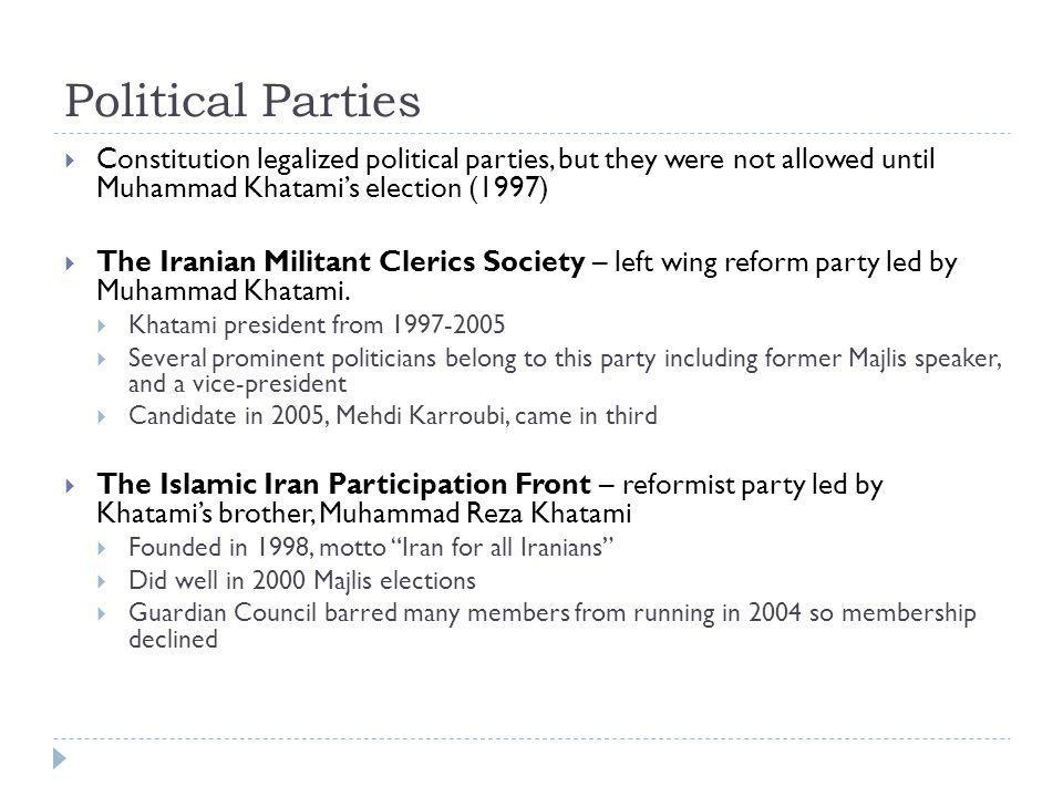 Political Parties Constitution legalized political parties, but they were not allowed until Muhammad Khatami's election (1997)