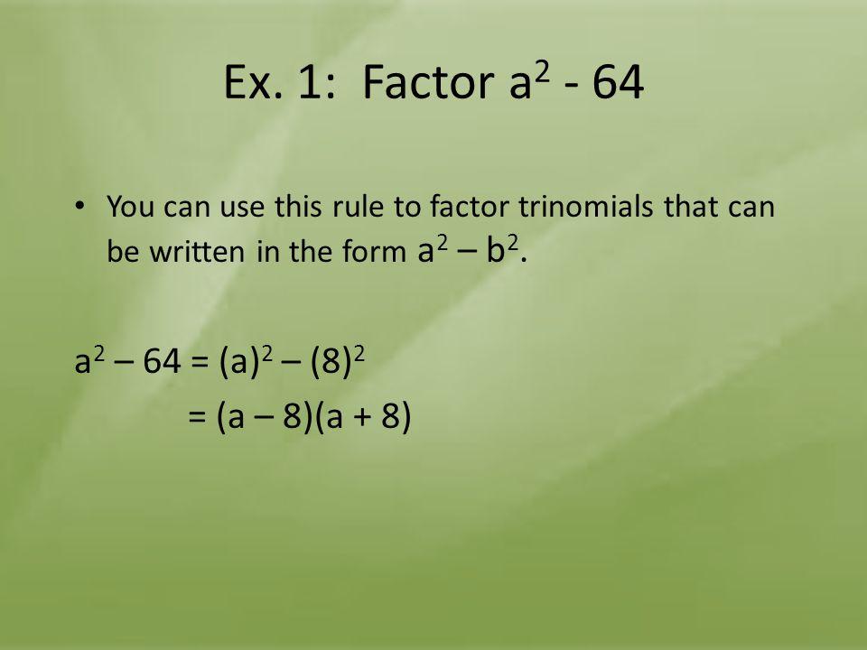 Ex. 1: Factor a2 - 64 a2 – 64 = (a)2 – (8)2 = (a – 8)(a + 8)