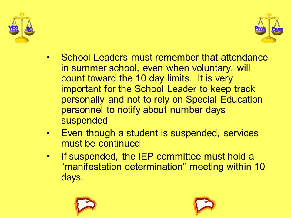 School Leaders must remember that attendance in summer school, even when voluntary, will count toward the 10 day limits. It is very important for the School Leader to keep track personally and not to rely on Special Education personnel to notify about number days suspended