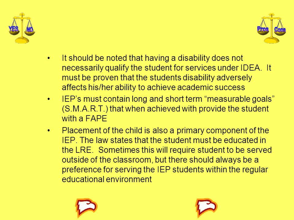 It should be noted that having a disability does not necessarily qualify the student for services under IDEA. It must be proven that the students disability adversely affects his/her ability to achieve academic success