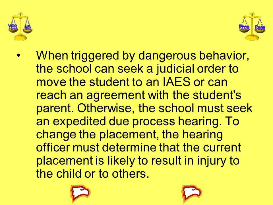 When triggered by dangerous behavior, the school can seek a judicial order to move the student to an IAES or can reach an agreement with the student s parent.