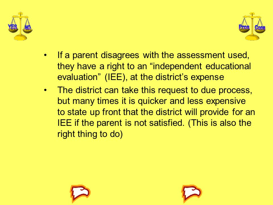 If a parent disagrees with the assessment used, they have a right to an independent educational evaluation (IEE), at the district's expense