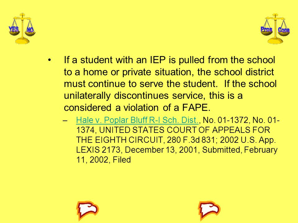 If a student with an IEP is pulled from the school to a home or private situation, the school district must continue to serve the student. If the school unilaterally discontinues service, this is a considered a violation of a FAPE.