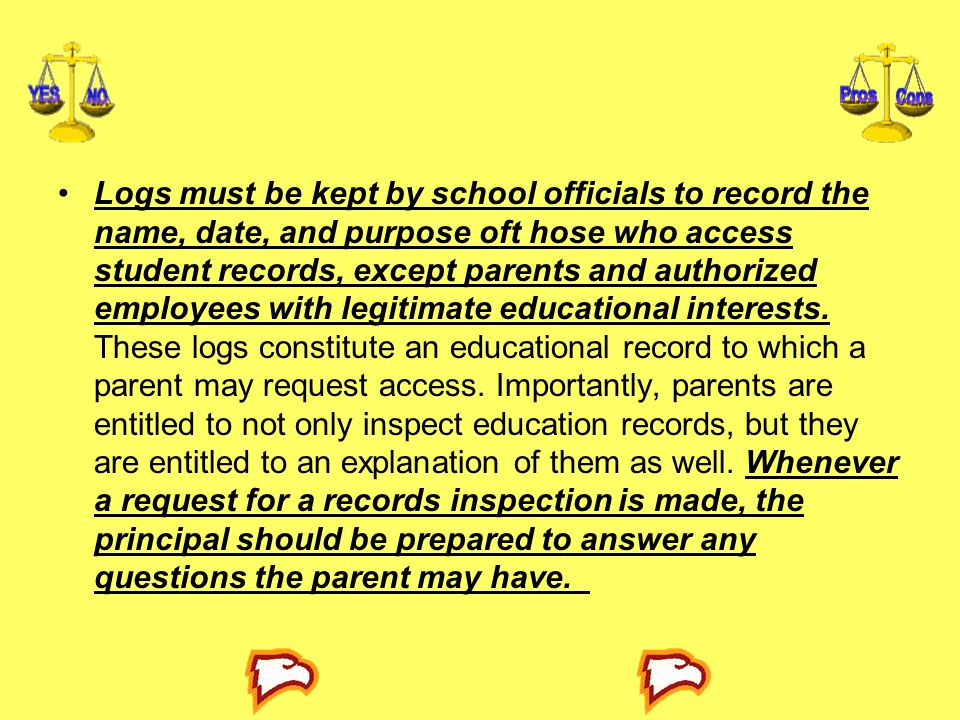 Logs must be kept by school officials to record the name, date, and purpose oft hose who access student records, except parents and authorized employees with legitimate educational interests.