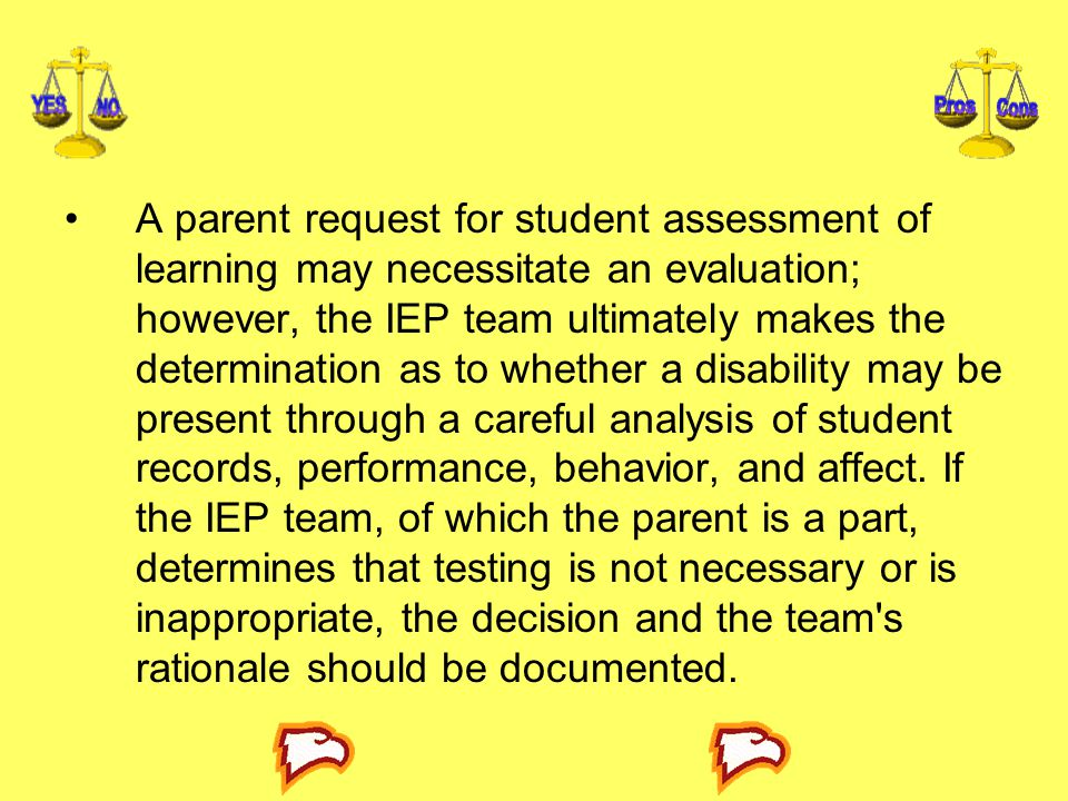 A parent request for student assessment of learning may necessitate an evaluation; however, the IEP team ultimately makes the determination as to whether a disability may be present through a careful analysis of student records, performance, behavior, and affect.