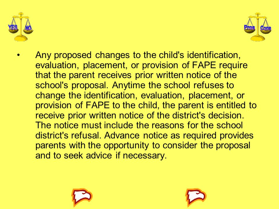 Any proposed changes to the child s identification, evaluation, placement, or provision of FAPE require that the parent receives prior written notice of the school s proposal.