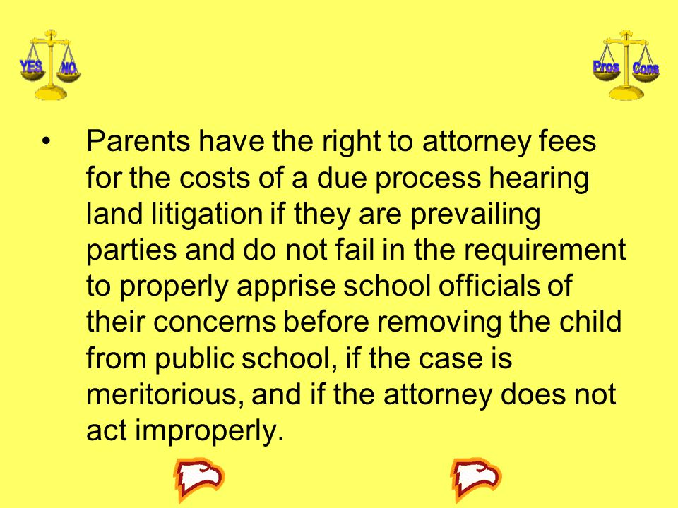 Parents have the right to attorney fees for the costs of a due process hearing land litigation if they are prevailing parties and do not fail in the requirement to properly apprise school officials of their concerns before removing the child from public school, if the case is meritorious, and if the attorney does not act improperly.
