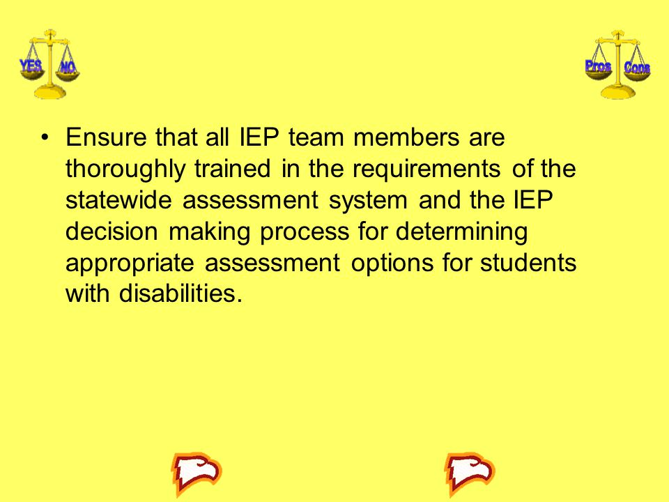 Ensure that all IEP team members are thoroughly trained in the requirements of the statewide assessment system and the IEP decision making process for determining appropriate assessment options for students with disabilities.