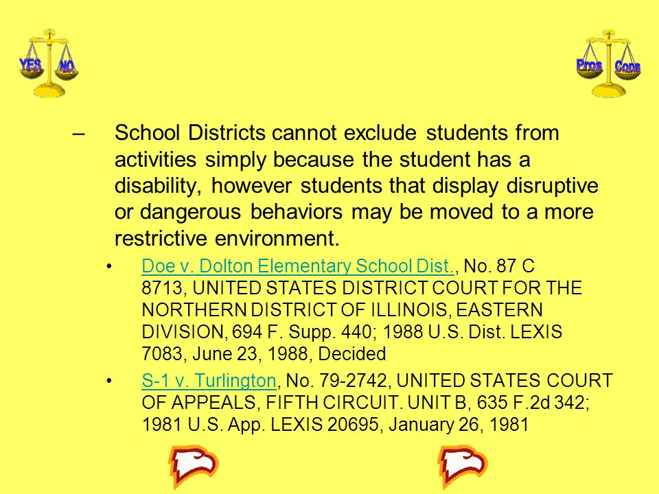 School Districts cannot exclude students from activities simply because the student has a disability, however students that display disruptive or dangerous behaviors may be moved to a more restrictive environment.