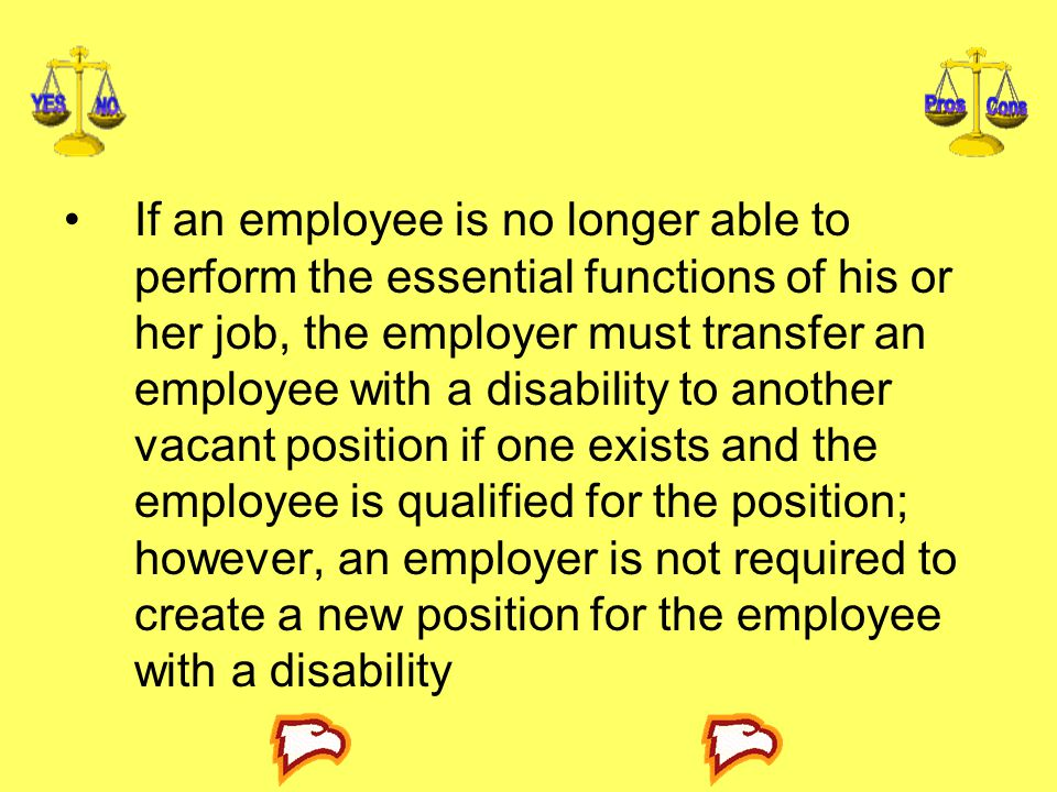 If an employee is no longer able to perform the essential functions of his or her job, the employer must transfer an employee with a disability to another vacant position if one exists and the employee is qualified for the position; however, an employer is not required to create a new position for the employee with a disability