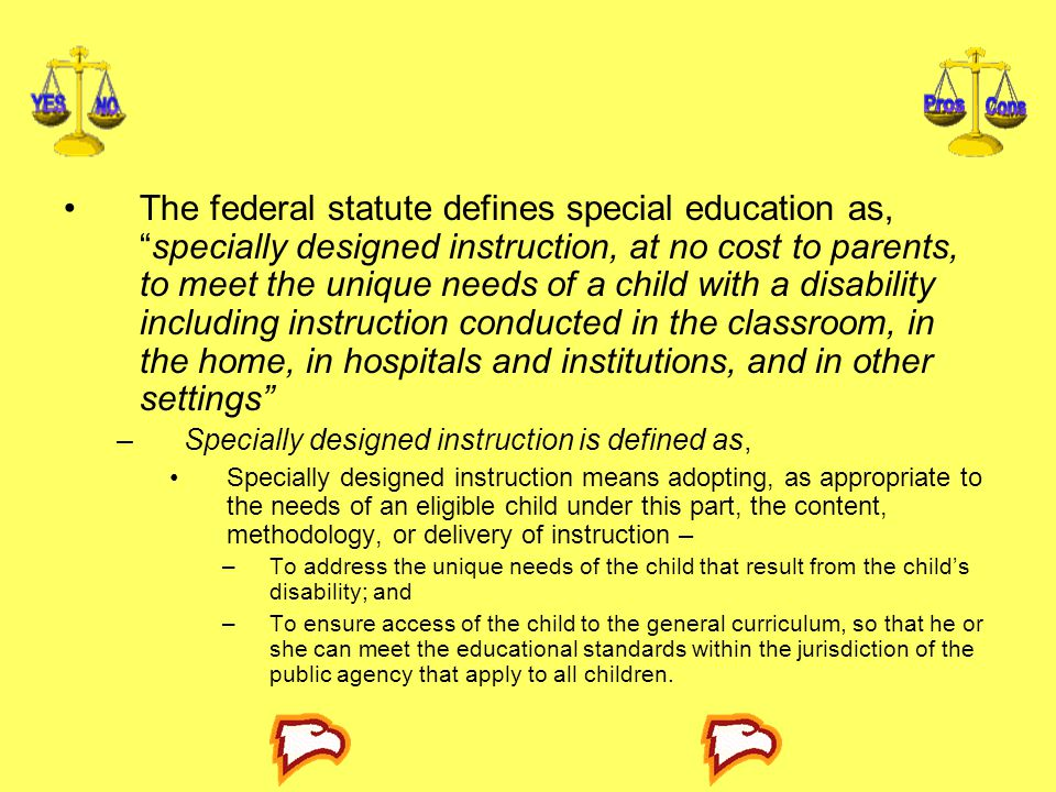 The federal statute defines special education as, specially designed instruction, at no cost to parents, to meet the unique needs of a child with a disability including instruction conducted in the classroom, in the home, in hospitals and institutions, and in other settings