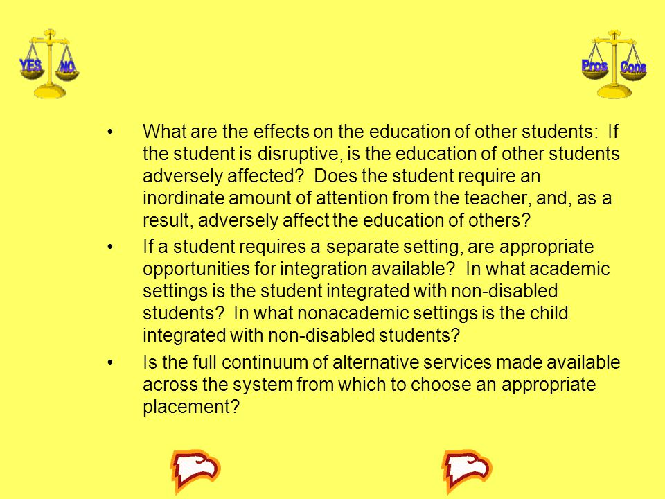 What are the effects on the education of other students: If the student is disruptive, is the education of other students adversely affected Does the student require an inordinate amount of attention from the teacher, and, as a result, adversely affect the education of others