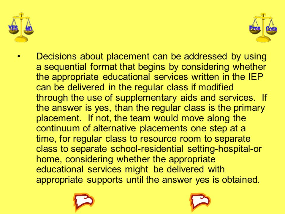 Decisions about placement can be addressed by using a sequential format that begins by considering whether the appropriate educational services written in the IEP can be delivered in the regular class if modified through the use of supplementary aids and services.