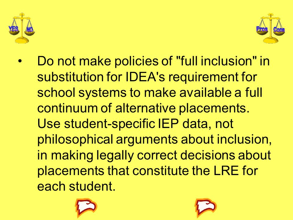 Do not make policies of full inclusion in substitution for IDEA s requirement for school systems to make available a full continuum of alternative placements.