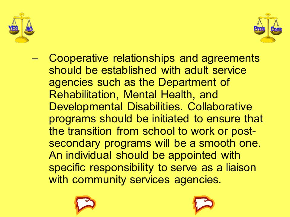 Cooperative relationships and agreements should be established with adult service agencies such as the Department of Rehabilitation, Mental Health, and Developmental Disabilities.