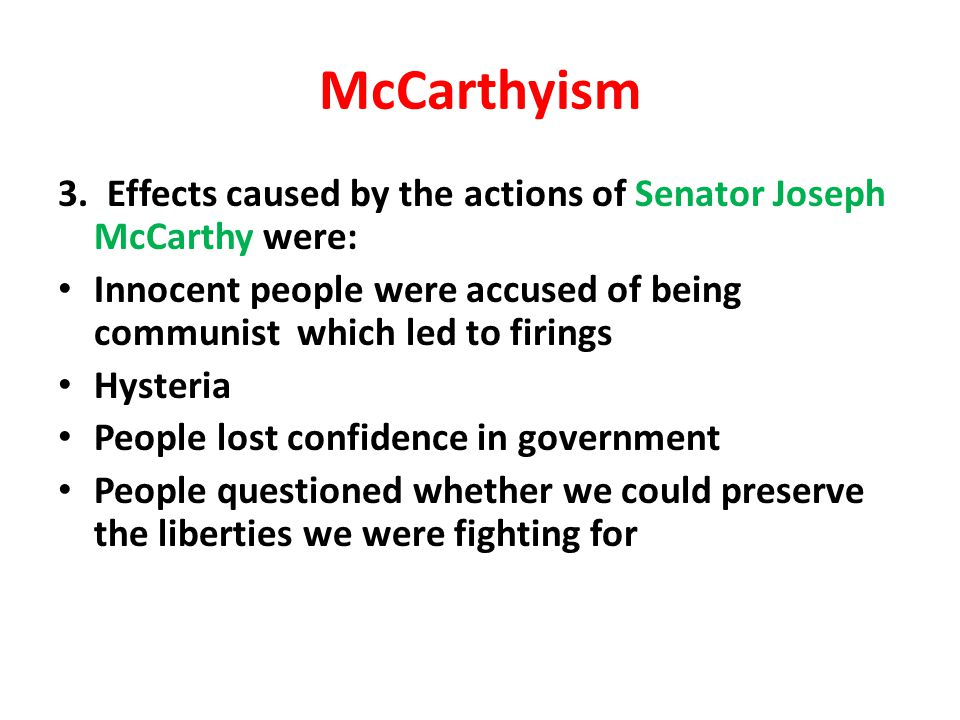 McCarthyism 3. Effects caused by the actions of Senator Joseph McCarthy were: Innocent people were accused of being communist which led to firings.