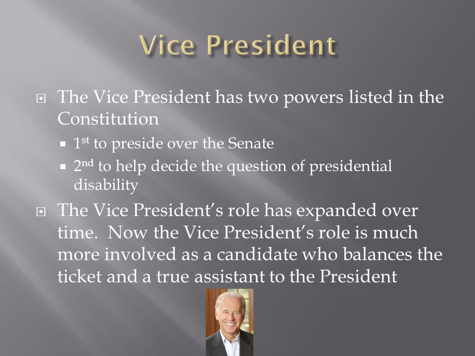 Vice President The Vice President has two powers listed in the Constitution. 1st to preside over the Senate.