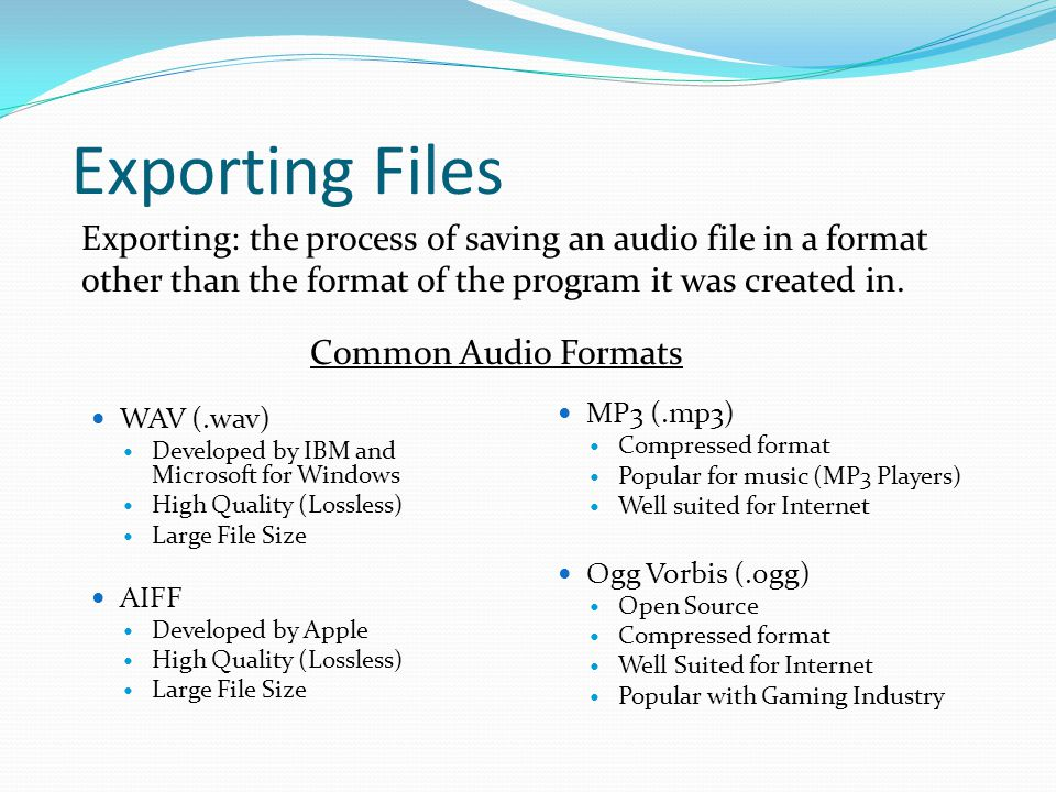Exporting Files Exporting: the process of saving an audio file in a format other than the format of the program it was created in.