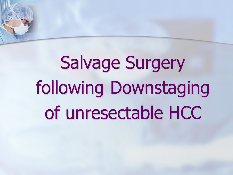 Salvage Surgery following Downstaging of unresectable HCC